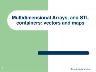 Multidimensional Arrays, and STL containers: vectors and maps