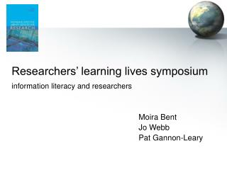 Researchers' learning lives symposium information literacy and researchers