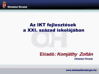 Előadó : Komjáthy Zoltán Oktatási Hivatal