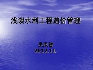 浅谈水利工程造价管理 吴凤智 2012.11.