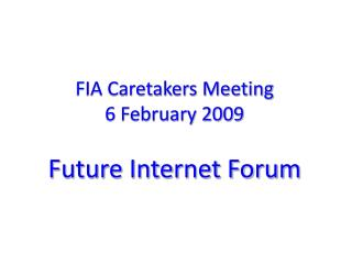 FIA Caretakers Meeting 6 February 2009 Future Internet Forum