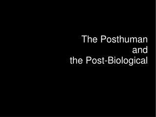 The Posthuman and the Post-Biological