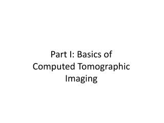 Part I: Basics of  Computed Tomographic Imaging