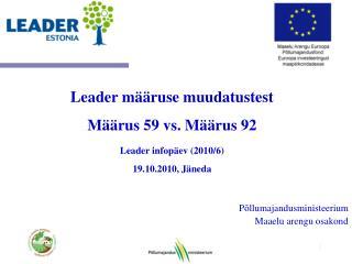 Leader määruse muudatustest Määrus 59 vs. Määrus 92 Leader infopäev (2010/6) 19.10.2010 , Jäneda