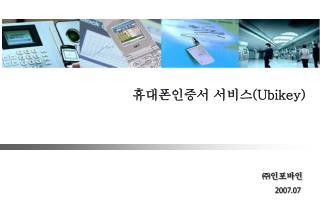 휴대폰인증서 서비스 (Ubikey) ㈜ 인포바인 2007.07