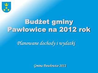 Budżet gminy Pawłowice na 2012 rok