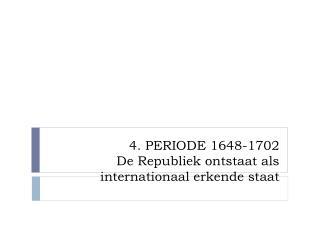 4. PERIODE 1648-1702 De Republiek ontstaat als internationaal erkende staat