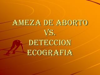 AMEZA DE ABORTO Vs. DETECCION ECOGRAFIA
