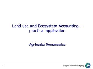 Land use and Ecosystem Accounting –  practical application Agnieszka Romanowicz