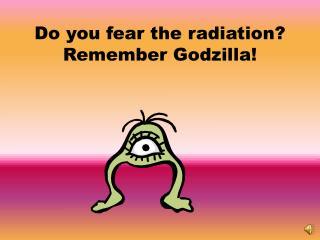 Do you fear the radiation? Remember Godzilla!