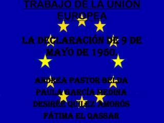 TRABAJO DE LA UNIÓN EUROPEA LA DECLARACIÓN DE 9 DE MAYO DE 1950.