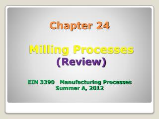 Chapter 24 Milling Processes (Review) EIN 3390 Manufacturing Processes Summer A, 2012