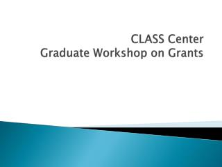CLASS Center  Graduate Workshop on Grants