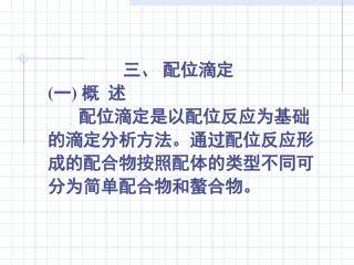 三、 配位滴定 (一) 概  述        配位滴定是以配位反应为基础 的滴定分析方法。通过配位反应形 成的配合物按照配体的类型不同可