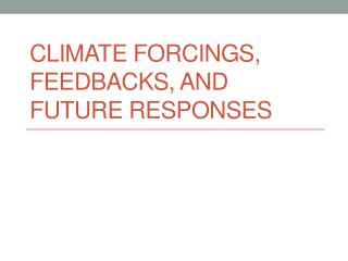 Climate  Forcings , Feedbacks, and Future Responses