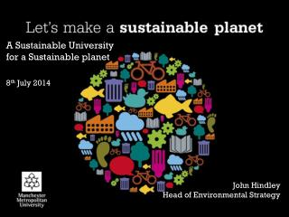 A  Sustainable University for a Sustainable planet 8 th  July  2014 John Hindley