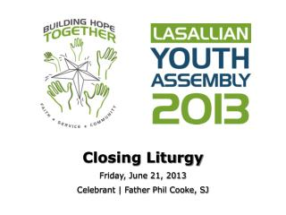 Closing  Liturgy Friday, June 21, 2013 Celebrant | Father  Phil Cooke, SJ