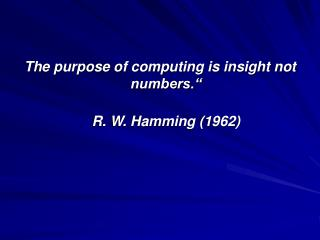 "The purpose of computing is insight not numbers."" R. W. Hamming (1962)"
