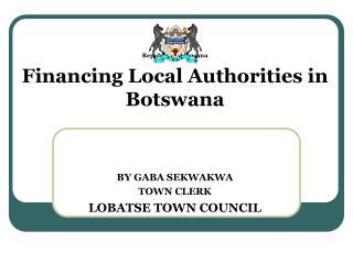 Republic of Botswana Financing Local Authorities in Botswana BY GABA SEKWAKWA TOWN CLERK