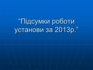 """""""Підсумки роботи установи за 2013р."""""""