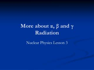 More about α , β and γ Radiation
