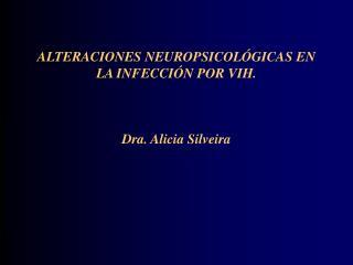 ALTERACIONES NEUROPSICOLÓGICAS EN LA INFECCIÓN POR VIH. Dra. Alicia Silveira