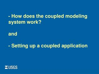 - How does the coupled modeling system work? and - Setting up a coupled application