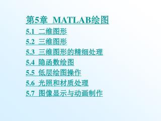 第 5 章 MATLAB 绘图 5.1 二维图形 5.2 三维图形 5.3 三维图形的精细处理 5.4 隐函数绘图 5.5 低层绘图操作 5.6 光照和材质处理