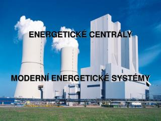 ENERGETICKÉ CENTRÁLY MODERNÍ ENERGETICKÉ SYSTÉMY