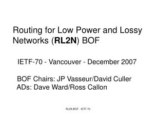 Routing for Low Power and Lossy    Networks ( RL2N ) BOF IETF-70 - Vancouver - December 2007