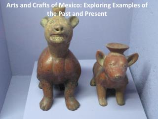 Arts and Crafts of Mexico: Exploring Examples of the Past and Present
