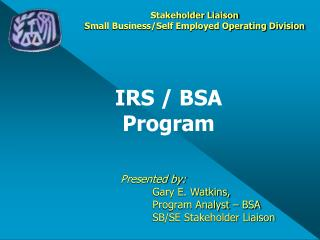 Presented by: Gary E. Watkins,  Program Analyst – BSA SB/SE Stakeholder Liaison
