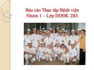 Báo cáo Thực tập Bệnh viện Nhóm 1 – Lớp ĐDĐK 2B3