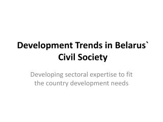 Development Trends in  Belarus `  C ivil Society