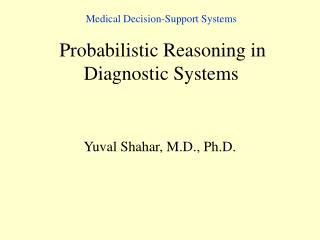 Medical Decision-Support Systems Probabilisti c Reasoning in  Diagnostic Systems
