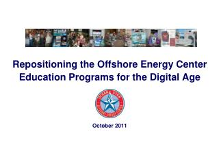 Repositioning the Offshore Energy Center Education Programs for the Digital Age October 2011