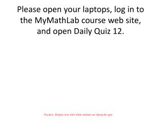 Please open your laptops, log in to the MyMathLab course web site, and open Daily  Quiz 12.