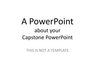 A PowerPoint  about your  Capstone PowerPoint