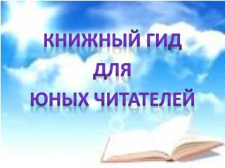 КНИЖНЫЙ ГИД д ля ЮНЫХ ЧИТАТЕЛЕЙ