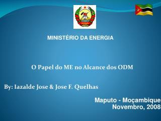 O Papel do ME no Alcance dos ODM By: Iazalde Jose & Jose F. Quelhas Maputo - Mo ç ambique