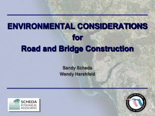 ENVIRONMENTAL CONSIDERATIONS for Road and Bridge Construction Sandy Scheda Wendy Hershfeld