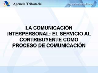 LA COMUNICACIÓN INTERPERSONAL: EL SERVICIO AL CONTRIBUYENTE COMO PROCESO DE COMUNICACIÓN