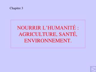 NOURRIR L'HUMANITÉ : AGRICULTURE, SANTÉ, ENVIRONNEMENT.