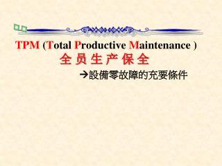 TPM ( T otal P roducti ve M aintenance ) 全 员 生 产 保 全  設備零故障的充要條件