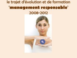 le trajet d'évolution et de formation  ' management responsable '  2008-2012