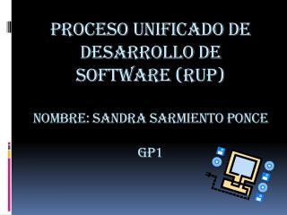 PROCESO UNIFICADO DE DESARROLLO DE SOFTWARE (RUP) Nombre: SANDRA SARMIENTO PONCE GP1