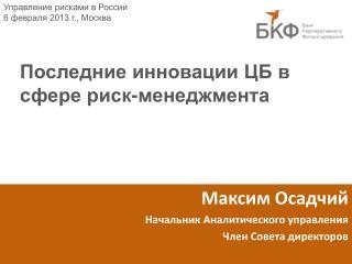 Максим Осадчий Начальник Аналитического управления Член Совета директоров