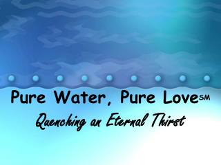 Pure Water, Pure Love SM