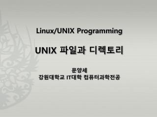 Linux/UNIX Programming UNIX 파일과 디렉토리 문양세 강원대학교 IT 대학 컴퓨터과학전공