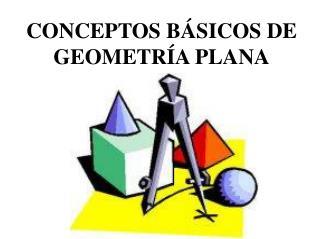 CONCEPTOS BÁSICOS DE GEOMETRÍA PLANA
